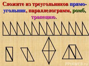 Сложите из треугольников прямо- угольник, параллелограмм, ромб, трапецию.