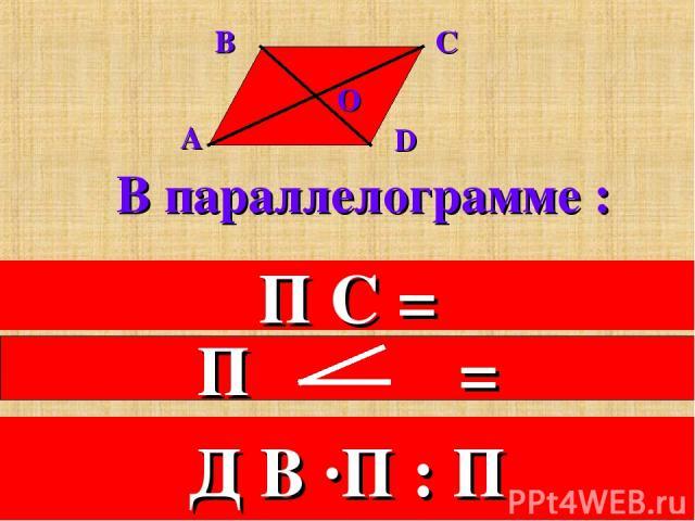 В параллелограмме : 1. Противоположные стороны равны. П С = 2.Противоположные углы равны. 3.Диагонали в точке пересечения делятся пополам. Д В ·П : П
