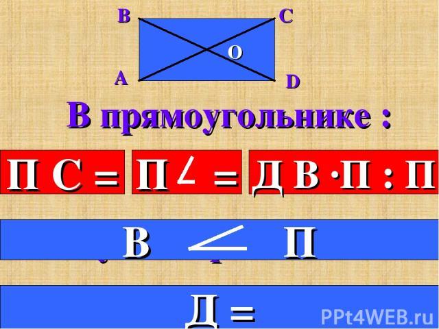 В прямоугольнике : П С = Д В ·П : П 4.Все углы прямые. 5.Диагонали равны. Д =