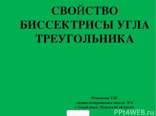 СВОЙСТВО БИССЕКТРИСЫ УГЛА ТРЕУГОЛЬНИКА Разинкова Т.Н. специализированная школа №