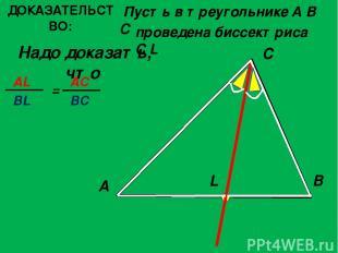 ДОКАЗАТЕЛЬСТВО: Пусть в треугольнике A B C Надо доказать, что A C B L проведена