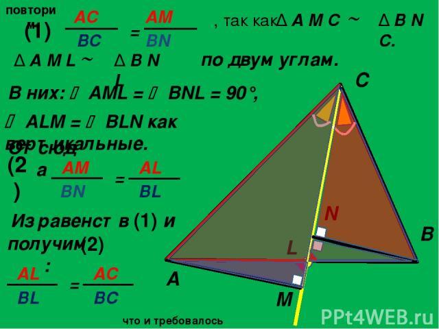 повторим по двум углам. A C B L M N , так как Δ B N C. ALM = BLN как вертикальные. Отсюда Δ A M L Δ B N L (1) (2) Из равенств (1) и (2) получим: В них: AML = BNL = 90°, Δ A M C что и требовалось доказать. AС = AM ВС BN AM = AL BN BL AL BL = AC BC