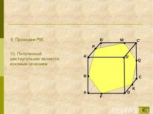 B A C D A' B' C' D' R P Q K F M 9. Проведем PM. 10. Полученный шестиугольник явл