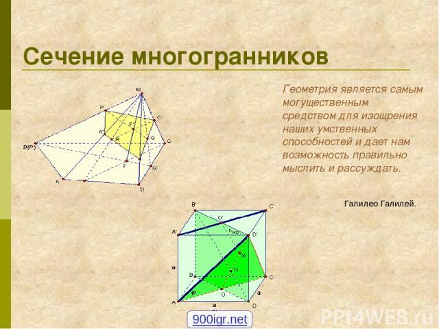 Сечение многогранников Геометрия является самым могущественным средством для изощрения наших умственных способностей и дает нам возможность правильно мыслить и рассуждать. Галилео Галилей. 900igr.net