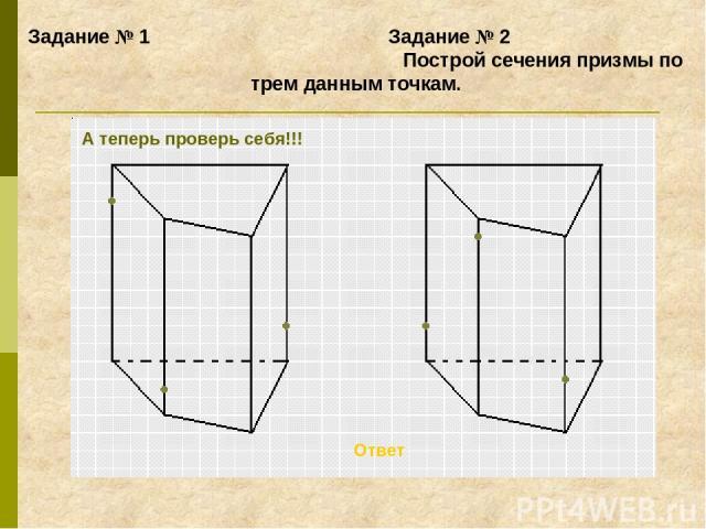 Задание № 1 Задание № 2 Построй сечения призмы по трем данным точкам. Ответ А теперь проверь себя!!!