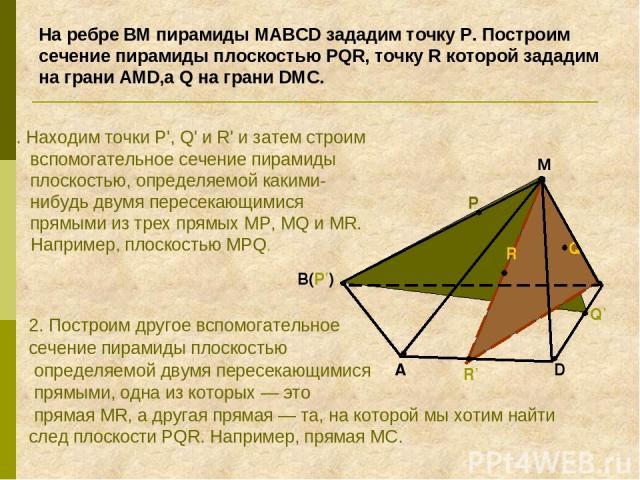 На ребре BM пирамиды MABCD зададим точку Р. Построим сечение пирамиды плоскостью PQR, точку R которой зададим на грани АMD,а Q на грани DMC. 1. Находим точки Р', Q' и R' и затем строим вспомогательное сечение пирамиды плоскостью, определяемой какими…