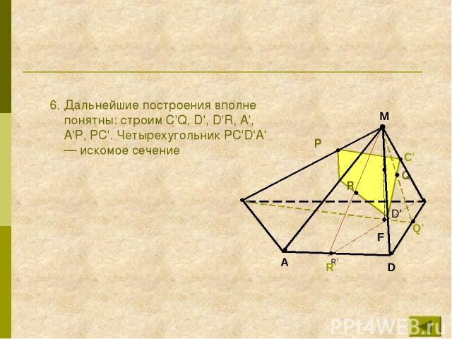 6. Дальнейшие построения вполне понятны: строим C'Q, D', D'R, А', А'Р, РС'. Четырехугольник РС'D'А' — искомое сечение D' R' P R Q М А R' D Q' F C'