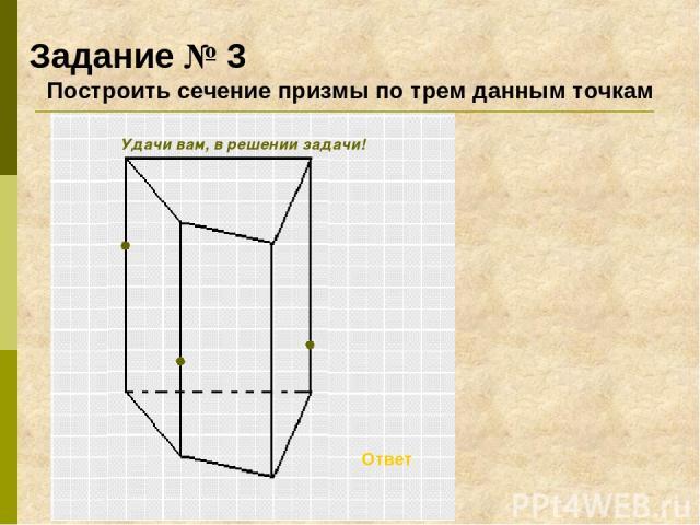 Задание № 3 Построить сечение призмы по трем данным точкам Ответ Удачи вам, в решении задачи!