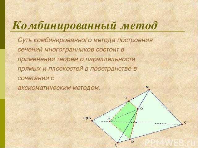 Комбинированный метод Суть комбинированного метода построения сечений многогранников состоит в применении теорем о параллельности прямых и плоскостей в пространстве в сочетании с аксиоматическим методом.