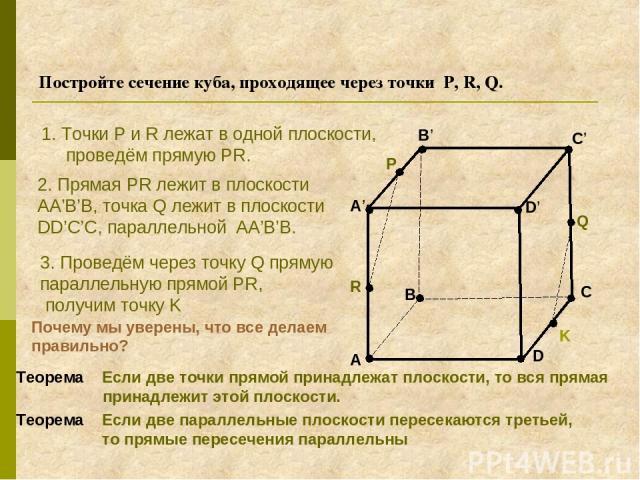 Постройте сечение куба, проходящее через точки P, R, Q. A B C D A' B' C' D' R P Q 1. Точки P и R лежат в одной плоскости, проведём прямую PR. 2. Прямая PR лежит в плоскости AA'B'B, точка Q лежит в плоскости DD'C'C, параллельной AA'B'B. 3. Проведём ч…