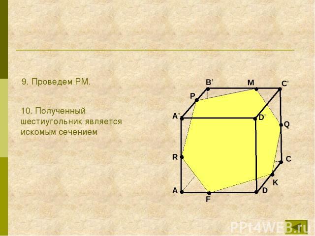 B A C D A' B' C' D' R P Q K F M 9. Проведем PM. 10. Полученный шестиугольник является искомым сечением