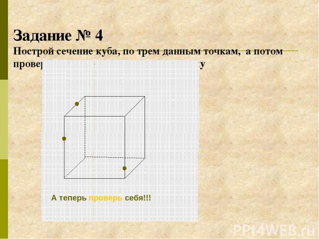 Задание № 4 Построй сечение куба, по трем данным точкам, а потом проверь себя, кликнув по этому рисунку А теперь проверь себя!!!