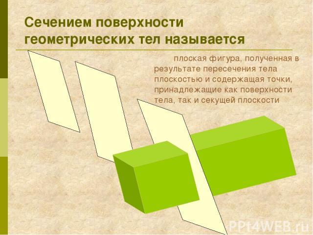 Сечением поверхности геометрических тел называется плоская фигура, полученная в результате пересечения тела плоскостью и содержащая точки, принадлежащие как поверхности тела, так и секущей плоскости
