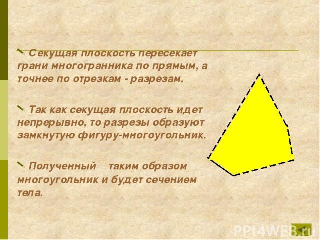 Секущая плоскость пересекает грани многогранника по прямым, а точнее по отрезкам - разрезам. Так как секущая плоскость идет непрерывно, то разрезы образуют замкнутую фигуру-многоугольник. Полученный таким образом многоугольник и будет сечением тела.