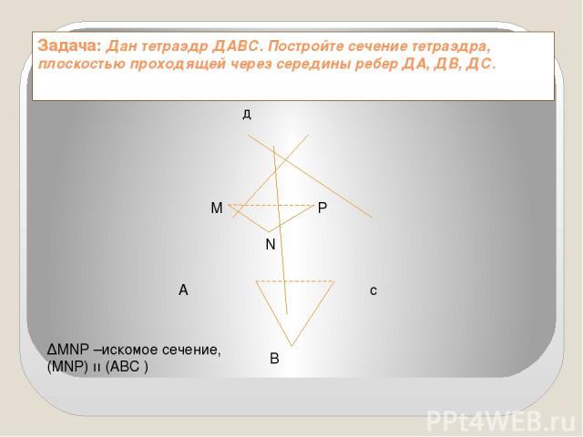 Задача: Дан тетраэдр ДАВС. Постройте сечение тетраэдра, плоскостью проходящей через середины ребер ДА, ДВ, ДС. д А с M N P B ∆MNP –искомое сечение, (MNP) ıı (ABC )
