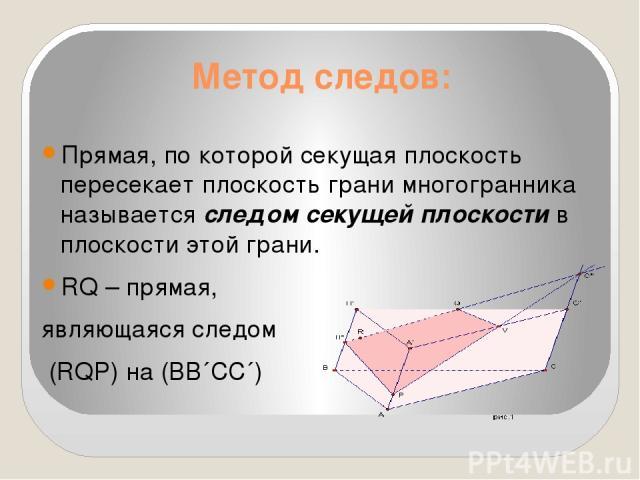 Метод следов: Прямая, по которой секущая плоскость пересекает плоскость грани многогранника называется следом секущей плоскости в плоскости этой грани. RQ – прямая, являющаяся следом (RQP) на (ВВ´СС´)