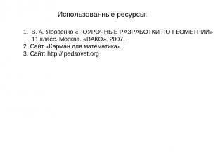 Использованные ресурсы: В. А. Яровенко «ПОУРОЧНЫЕ РАЗРАБОТКИ ПО ГЕОМЕТРИИ» 11 кл