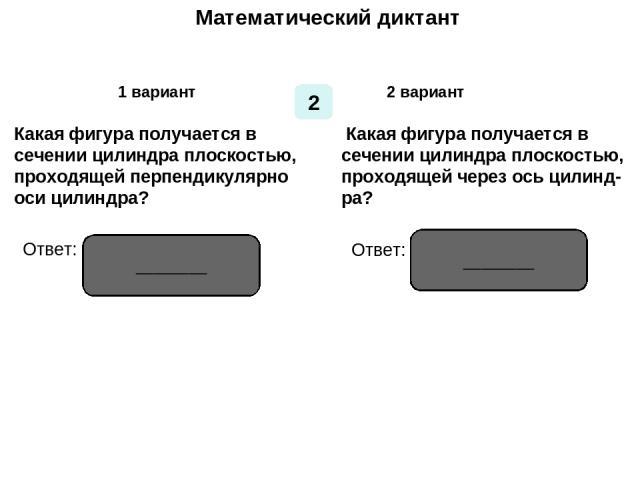 Математический диктант Математический диктант 1 вариант 2 вариант 2 Какая фигура получается в сечении цилиндра плоскостью, проходящей перпендикулярно оси цилиндра? Какая фигура получается в сечении цилиндра плоскостью, проходящей через ось цилинд- р…