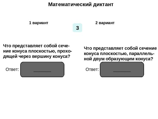 Математический диктант Математический диктант 1 вариант 2 вариант 3 Что представляет собой сече- ние конуса плоскостью, прохо- дящей через вершину конуса? Что представляет собой сечение конуса плоскостью, параллель- ной двум образующим конуса? Ответ…