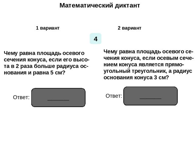 Математический диктант Математический диктант 1 вариант 2 вариант 4 Чему равна площадь осевого сечения конуса, если его высо- та в 2 раза больше радиуса ос- нования и равна 5 см? Чему равна площадь осевого се- чения конуса, если осевым сече- нием ко…