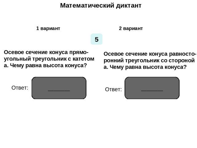 Математический диктант Математический диктант 1 вариант 2 вариант 5 Осевое сечение конуса прямо- угольный треугольник с катетом а. Чему равна высота конуса? Осевое сечение конуса равносто- ронний треугольник со стороной а. Чему равна высота конуса? …