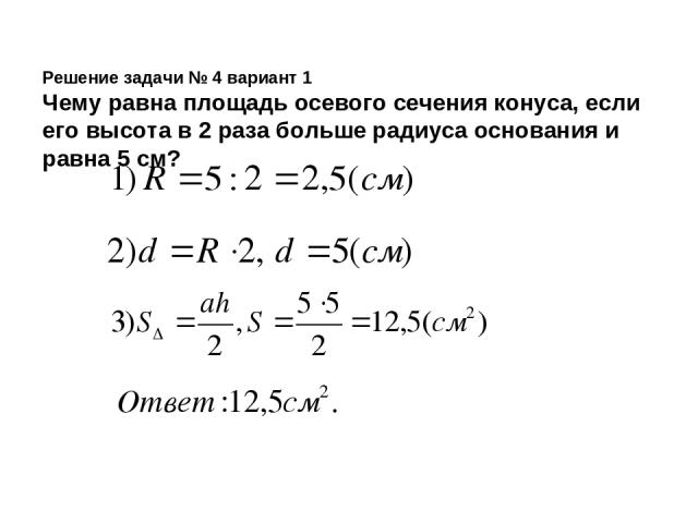 Решение задачи № 4 вариант 1 Чему равна площадь осевого сечения конуса, если его высота в 2 раза больше радиуса основания и равна 5 см?