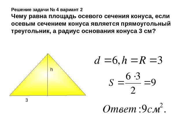 Решение задачи № 4 вариант 2 Чему равна площадь осевого сечения конуса, если осевым сечением конуса является прямоугольный треугольник, а радиус основания конуса 3 см? h 3