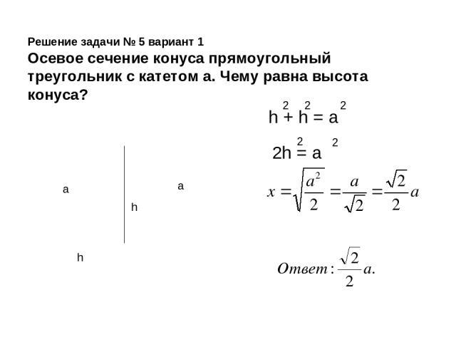 Решение задачи № 5 вариант 1 Осевое сечение конуса прямоугольный треугольник с катетом а. Чему равна высота конуса? a a h h h + h = а 2 2 2 2h = а 2 2