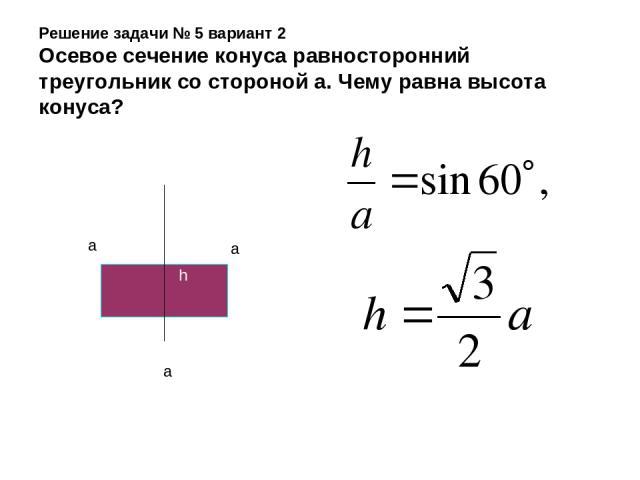 Решение задачи № 5 вариант 2 Осевое сечение конуса равносторонний треугольник со стороной а. Чему равна высота конуса? a a a h