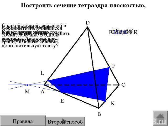 Построить сечение тетраэдра плоскостью, проходящей через точки E, F, K. E F K L A B C M D Какие точки можно сразу соединить? С какой точкой, лежащей в той же грани можно соединить полученную дополнительную точку? Какие прямые можно продолжить, чтобы…