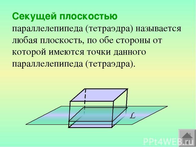 Секущей плоскостью параллелепипеда (тетраэдра) называется любая плоскость, по обе стороны от которой имеются точки данного параллелепипеда (тетраэдра).