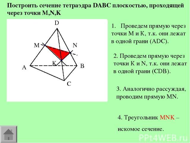 Построить сечение тетраэдра DABC плоскостью, проходящей через точки M,N,K Проведем прямую через точки М и К, т.к. они лежат в одной грани (АDC). 2. Проведем прямую через точки К и N, т.к. они лежат в одной грани (СDB). 3. Аналогично рассуждая, прово…