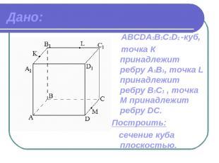 Дано: ABCDА1B1C1D1 -куб, точка К принадлежит ребру A1В1, точка L принадлежит реб