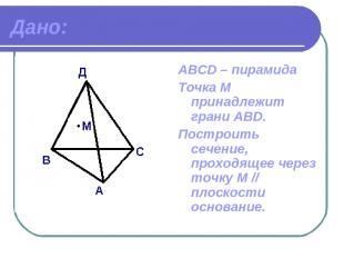 Дано: АВСD – пирамида Точка М принадлежит грани ABD. Построить сечение, проходящ