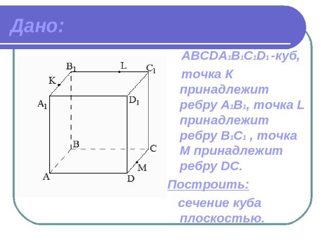 Дано: ABCDА1B1C1D1 -куб, точка К принадлежит ребру A1В1, точка L принадлежит ребру В1C1 , точка М принадлежит ребру DC. Построить: сечение куба плоскостью.