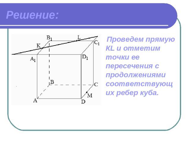 Решение: Проведем прямую КL и отметим точки ее пересечения с продолжениями соответствующих ребер куба.