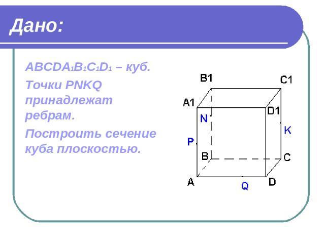 Дано: ABCDA1B1C1D1 – куб. Точки PNKQ принадлежат ребрам. Построить сечение куба плоскостью.