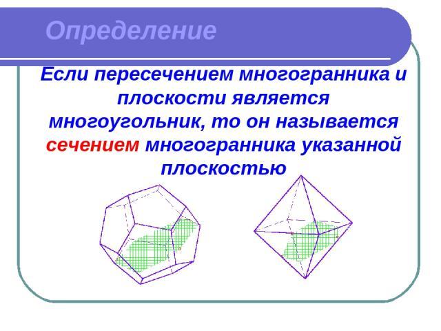 Определение Если пересечением многогранника и плоскости является многоугольник, то он называется сечением многогранника указанной плоскостью