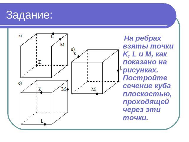 Задание: На ребрах взяты точки K, L и M, как показано на рисунках. Постройте сечение куба плоскостью, проходящей через эти точки.