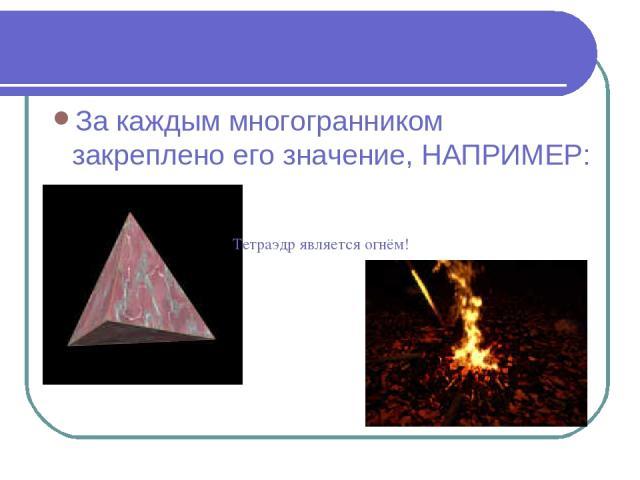 За каждым многогранником закреплено его значение, НАПРИМЕР: Тетраэдр является огнём!
