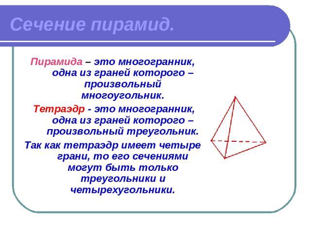 Сечение пирамид. Пирамида – это многогранник, одна из граней которого – произвольный многоугольник. Тетраэдр - это многогранник, одна из граней которого – произвольный треугольник. Так как тетраэдр имеет четыре грани, то его сечениями могут быть тол…