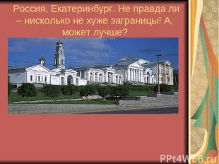Россия, Екатеринбург. Не правда ли – нисколько не хуже заграницы! А, может лучше