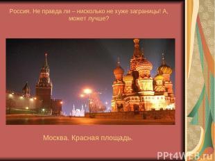 Россия. Не правда ли – нисколько не хуже заграницы! А, может лучше? Москва. Крас