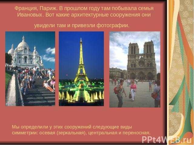 Франция, Париж. В прошлом году там побывала семья Ивановых. Вот какие архитектурные сооружения они увидели там и привезли фотографии. Мы определили у этих сооружений следующие виды симметрии: осевая (зеркальная), центральная и переносная.