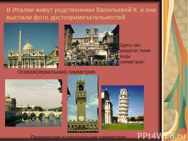 В Италии живут родственники Васильевой К. и они выслали фото достопримечательностей Здесь мы увидели такие виды симметрии: Переносная и центральная симметрия Осевая(зеркальная) симметрия