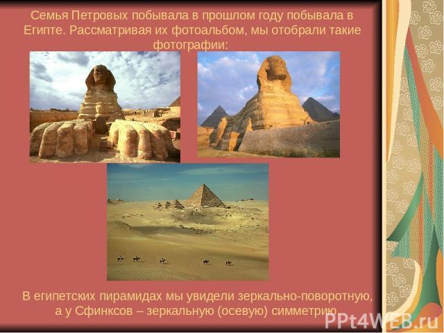 Семья Петровых побывала в прошлом году побывала в Египте. Рассматривая их фотоальбом, мы отобрали такие фотографии: В египетских пирамидах мы увидели зеркально-поворотную, а у Сфинксов – зеркальную (осевую) симметрию.