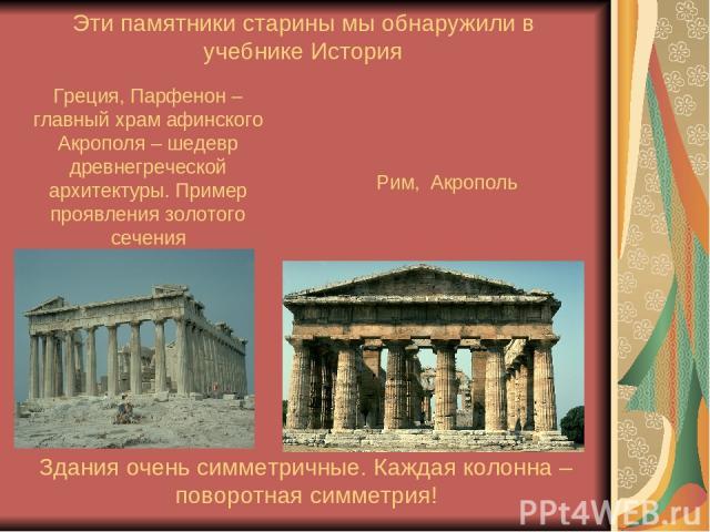 Греция, Парфенон – главный храм афинского Акрополя – шедевр древнегреческой архитектуры. Пример проявления золотого сечения Эти памятники старины мы обнаружили в учебнике История Рим, Акрополь Здания очень симметричные. Каждая колонна – поворотная с…