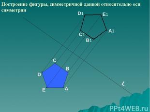L A D C B E B1 C1 D1 A1 E1 Построение фигуры, симметричной данной относительно о