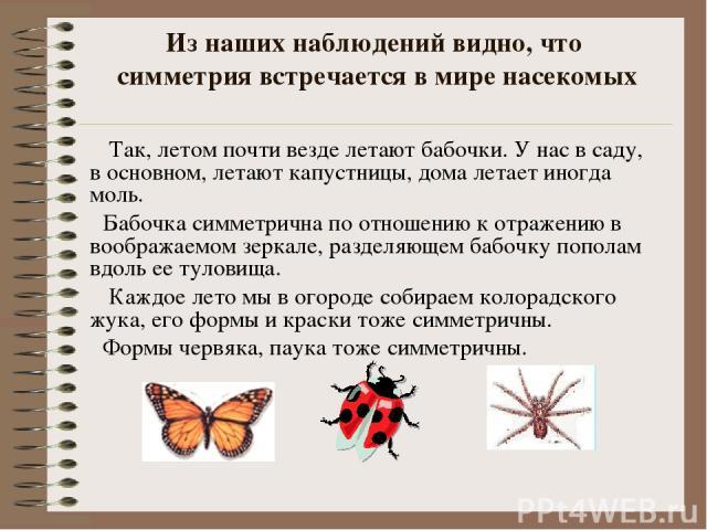Из наших наблюдений видно, что симметрия встречается в мире насекомых Так, летом почти везде летают бабочки. У нас в саду, в основном, летают капустницы, дома летает иногда моль. Бабочка симметрична по отношению к отражению в воображаемом зеркале, р…