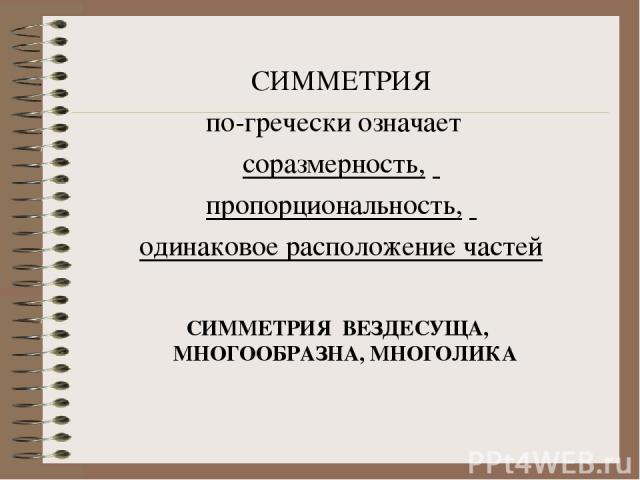 СИММЕТРИЯ по-гречески означает соразмерность, пропорциональность, одинаковое расположение частей СИММЕТРИЯ ВЕЗДЕСУЩА, МНОГООБРАЗНА, МНОГОЛИКА